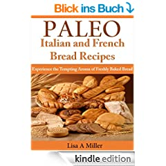 Paleo Italian and French Bread Recipes  Experience the Tempting Aroma of Freshly Baked Bread (English Edition)
