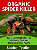 Organic Spider Killer: How To Get Rid of Spiders Fast Without Any Pesticides, Chemicals or Toxic Poisons (Spider Pest Control Book 1)