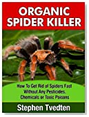 Organic Spider Killer: How To Get Rid of Spiders Fast Without Any Pesticides, Chemicals or Toxic Poisons (Spider Pest Control)