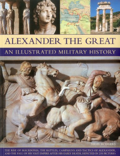 Alexander the Great An Illustrated Military History: The rise of Macedonia, the battles, campaigns and tactics of Alexander, and the collapse of his ... death, depicted in more than 250 pictures