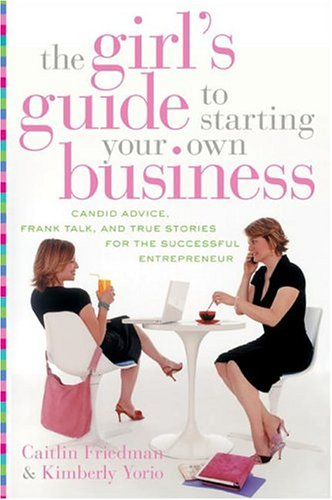 The Girl's Guide to Starting Your Own Business : Candid Advice, Frank Talk, and True Stories for the Successful Entrepreneur