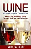 img - for Wine: Become A Wine Connoisseur - Learn The World Of Wine Tasting, Pairing and Selecting (Wine Mastery, Wine Expert) book / textbook / text book