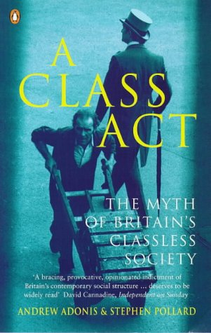 A class act : the myth of Britain's classless society