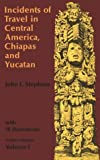 Incidents of Travel in Central America, Chiapas, and Yucatan, Vol. 1 (Incidents of Travel in Central America, Chiapas & Yucatan)