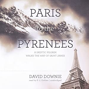 Paris to the Pyrenees: A Skeptic Pilgrim Walks the Way of Saint James | [David Downie]
