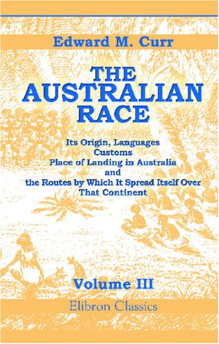 The Australian Race: Its Origin, Languages, Customs, Place Of Landing In Australia, And The Routes By Which It Spread Itself Over That Continent. Volume 3 front-545296