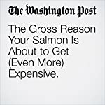 The Gross Reason Your Salmon Is About to Get (Even More) Expensive. | Cleve R. Wootson Jr.