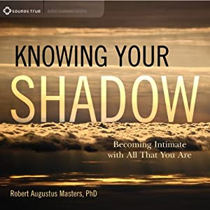 Knowing Your Shadow: Becoming Intimate with All That You Are | [Robert Augustus Masters]