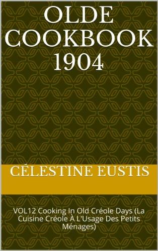 OLDE COOKBOOK   1904: VOL12   Cooking In Old Créole Days (La Cuisine Créole À L'Usage Des Petits Ménages) (OLDE COOKBOOKS) by Célestine Eustis