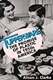Tupperware: The Promise of Plastic in 1950's America Alison J. Clarke