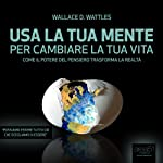 Usa la tua mente per cambiare la tua vita [Use your mind to change your life]: Come il potere del pensiero trasforma la realtà [As the power of thought changes reality] | Wallace Delois Wattles