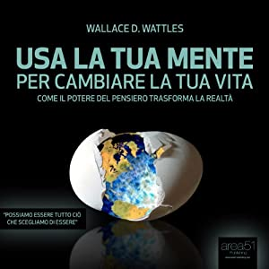 Usa la tua mente per cambiare la tua vita [Use your mind to change your life]: Come il potere del pensiero trasforma la realtà [As the power of thought changes reality] | [Wallace Delois Wattles]
