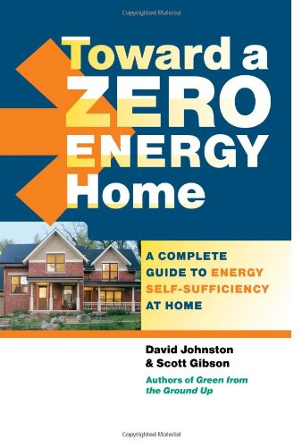 Toward a Zero Energy Home: A Complete Guide to Energy Self-Sufficiency at Home, by David Johnston, Scott Gibson