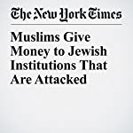 Muslims Give Money to Jewish Institutions That Are Attacked | Daniel Victor