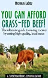 You Can Afford Grass-Fed Beef! - The ultimate guide to saving money by eating high-quality, local meat