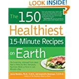 The 150 Healthiest 15-Minute Recipes on Earth: The Surprising, Unbiased Truth about How to Make the Most Deliciously...