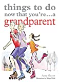 Things to Do Now That You're ... a Grandparent (Things to Do Now You're)