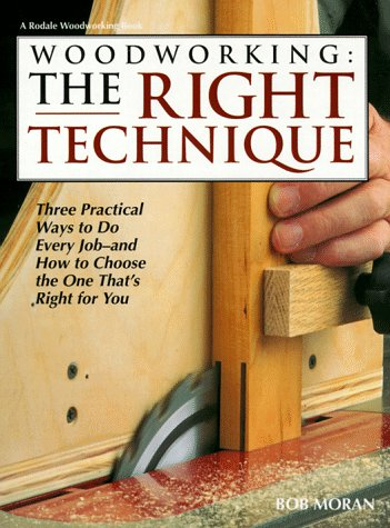 Woodworking: The Right Technique : Three Practical Ways to Do Every Job-And How to Choose the One That's Right for You, Moran, Bob
