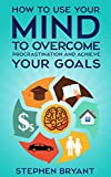 img - for Mastering Your Mindset: How To Use Your Mind To Overcome Procrastination And Achieve Your Goals (stop procrastination, be more productive, stop being lazy, ... cure, productivity, laziness) book / textbook / text book