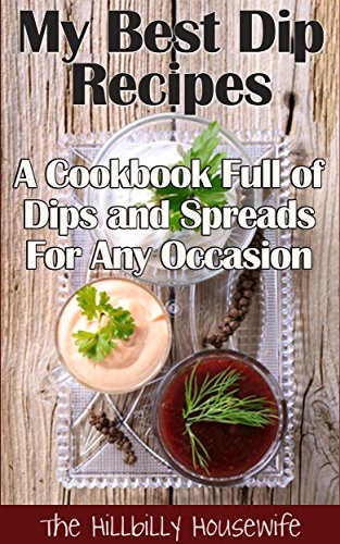 My Best Dip Recipes - A Cookbook Full of Dips and Spreads For Any Occasion (Appetizer Recipes 1) by Hillbilly Housewife