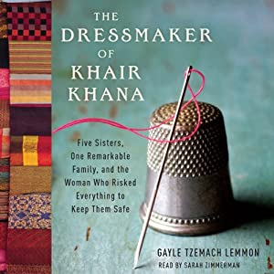 The Dressmaker of Khair Khana: Five Sisters, One Remarkable Family, and the Woman Who Risked Everything to Keep Them Safe | [Gayle Tzemach Lemmon]