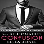 The Billionaire's Confusion: The Billionaires Journey, Book 1 | Bella Jones