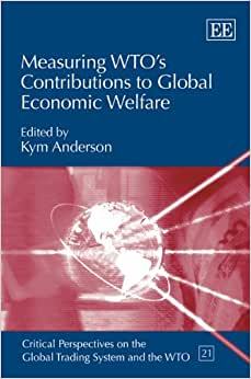 Measuring WTO's Contributions To Global Economic Welfare (Critical Perspectives On The Global Trading System And The WTO Series, #21)