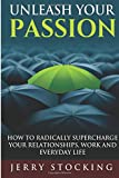 img - for Unleash Your Passion: How to Radically Supercharge Your Relationships, Work and Everyday Life book / textbook / text book