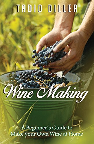 Wine Making: A Beginner's Guide to Make your Own Wine at Home (Worlds Most Loved Drinks Book 14) by Tadio Diller