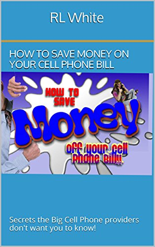 RL White - How to save money on your Cell Phone Bill: Secrets the Big Cell Phone providers don't want you to know!