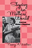 Shaping Our Mothers' World: American Women's Magazines (Studies in Popular Culture) Nancy A. Walker