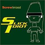 Screwtinized ~ Slick Idiot