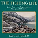 The Fishing Life: Quirky Tales of Angling Adventures, Mishaps, and Memories (       UNABRIDGED) by Paul Schullery Narrated by D C Goode