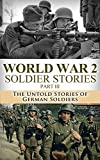 World War 2 Soldier Stories Part III: The Untold Stories of German Soldiers (World War 2, WW2, World War II, Soldier Story, True Stories, Bill Donovan, ... Unbroken, Veterans, Killing Patton Book 1)