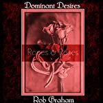 Dominant Desires: Ropes and Roses: Tales of BDSM from a Male Dom Perspective | Rob Graham