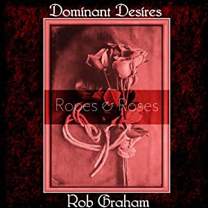 Dominant Desires: Ropes and Roses: Tales of BDSM from a Male Dom Perspective | [Rob Graham]