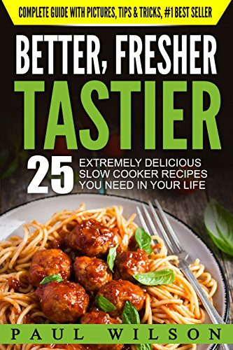 Better, Fresher, Tastier: 25 Extremely Delicious Slow Cooker Recipes You Need In Your Life by Paul Wilson