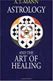 Astrology and the Art of Healing by A. T. Mann