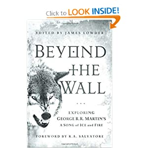 Beyond the Wall: Exploring George R. R. Martin's A Song of Ice and Fire, From A Game of Thrones to A Dance... by James Lowder