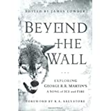 Beyond the Wall: Exploring George R. R. Martin's A Song of Ice and Fire, From A Game of Thrones to A Dance with Dragons ~ James Lowder