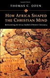 Thomas C. Oden How Africa Shaped the Christian Mind: Rediscovering the African Seedbed of Western Christianity