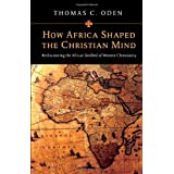 How Africa Shaped the Christian Mind: Rediscovering the African Seedbed of Western Christianity ~ Thomas C. Oden