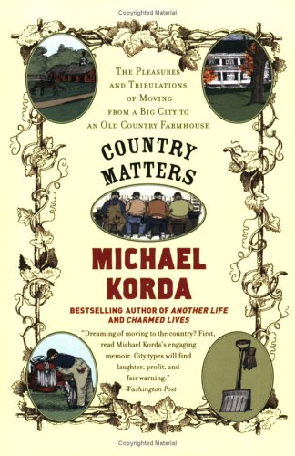Country Matters: The Pleasures and Tribulations of Moving from a Big City to an Old Country Farmhouse, Michael Korda