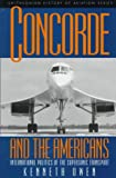 Concorde and the Americans: International Politics of the Supersonic Transport (Smithsonian History of Aviation and Spaceflight Series)
