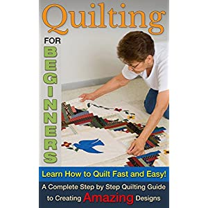 Quilting for Beginners: Learn How To Quilt Fast and Easy! A Complete Step by Step Quilting Guide to Create Amazing Designs (Quilting for beginners, Qu