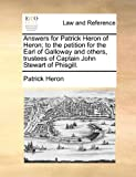 Answers for Patrick Heron of Heron; to the petition for the Earl of Galloway and others, trustees of Captain John Stewart of Phisgill. (1170824714) by Heron, Patrick