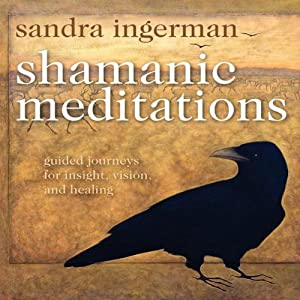 Shamanic Meditations: Guided Journeys for Insight, Visions, and Healing | [Sandra Ingerman]