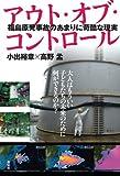 アウト・オブ・コントロール 福島原発事故のあまりに苛酷な現実