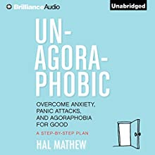 Un-Agoraphobic: Overcome Anxiety, Panic Attacks, and Agoraphobia for Good: A Step-by-Step Plan (       UNABRIDGED) by Hal Mathew Narrated by Jeff Cummings