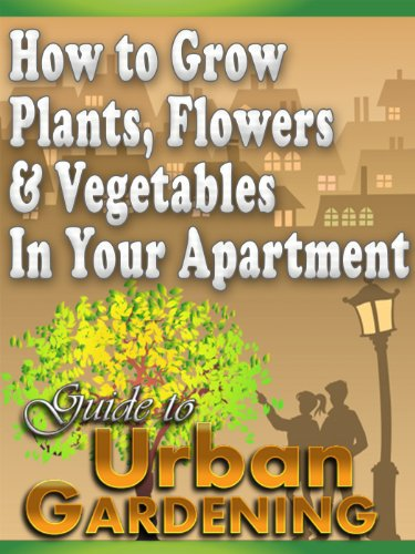 How to Grow Plants, Flowers & Vegetables In Your Apartment; A Guide To Urban Gardening